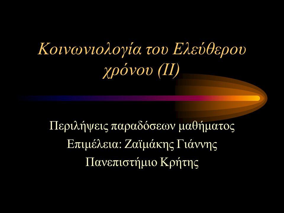 Κοινωνιολογία του Ελεύθερου χρόνου (ΙΙ) Περιλήψεις παραδόσεων μαθήματος Επιμέλεια: Ζαϊμάκης Γιάννης Πανεπιστήμιο Κρήτης