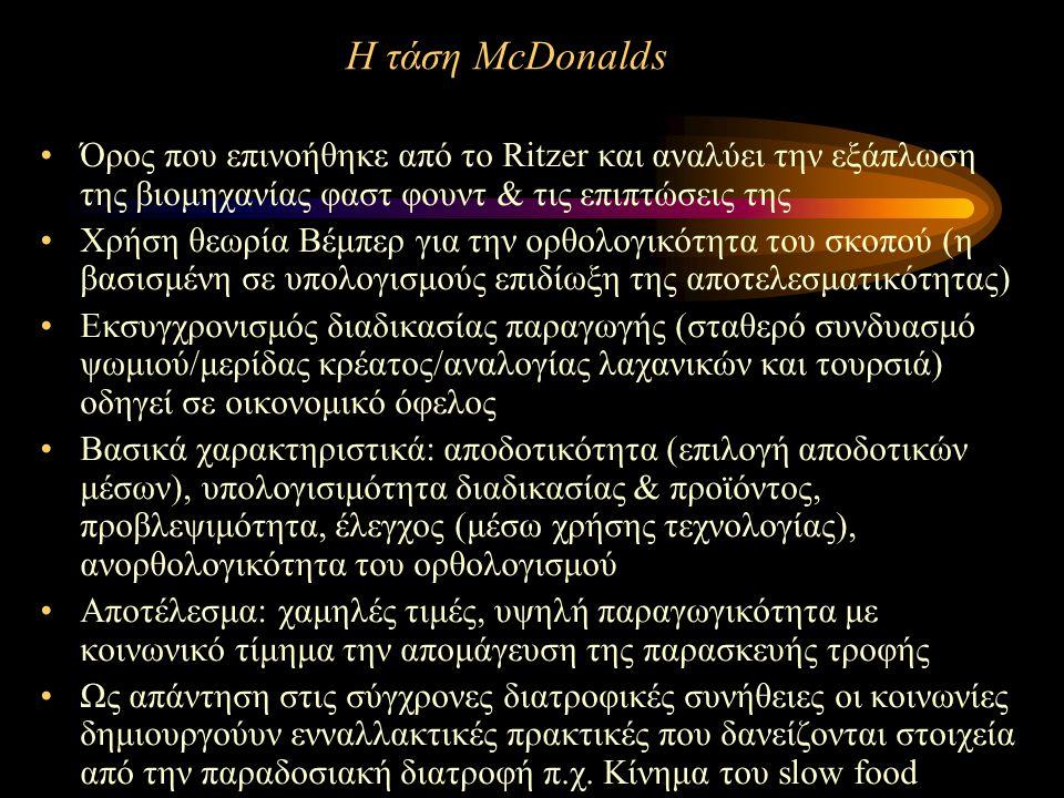 Η τάση McDonalds Όρος που επινοήθηκε από το Ritzer και αναλύει την εξάπλωση της βιομηχανίας φαστ φουντ & τις επιπτώσεις της Χρήση θεωρία Βέμπερ για την ορθολογικότητα του σκοπού (η βασισμένη σε υπολογισμούς επιδίωξη της αποτελεσματικότητας) Εκσυγχρονισμός διαδικασίας παραγωγής (σταθερό συνδυασμό ψωμιού/μερίδας κρέατος/αναλογίας λαχανικών και τουρσιά) οδηγεί σε οικονομικό όφελος Βασικά χαρακτηριστικά: αποδοτικότητα (επιλογή αποδοτικών μέσων), υπολογισιμότητα διαδικασίας & προϊόντος, προβλεψιμότητα, έλεγχος (μέσω χρήσης τεχνολογίας), ανορθολογικότητα του ορθολογισμού Αποτέλεσμα: χαμηλές τιμές, υψηλή παραγωγικότητα με κοινωνικό τίμημα την απομάγευση της παρασκευής τροφής Ως απάντηση στις σύγχρονες διατροφικές συνήθειες οι κοινωνίες δημιουργούυν ενναλλακτικές πρακτικές που δανείζονται στοιχεία από την παραδοσιακή διατροφή π.χ.