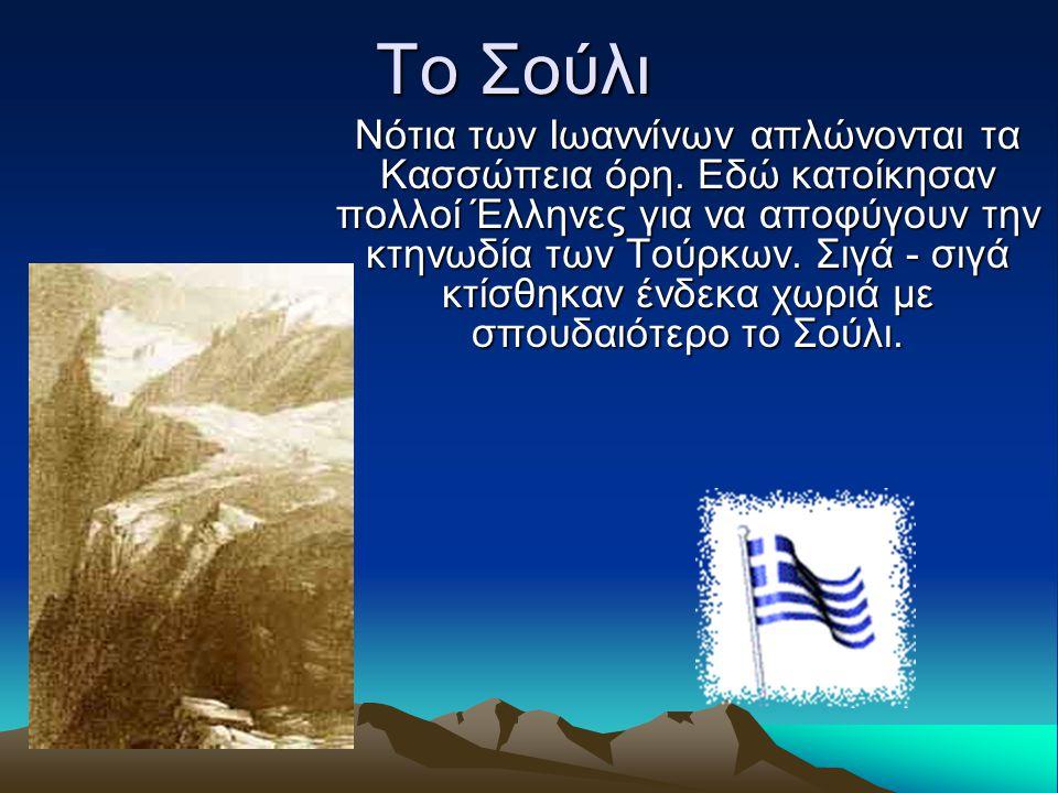 Το Σούλι Νότια των Ιωαννίνων απλώνονται τα Κασσώπεια όρη. Εδώ κατοίκησαν πολλοί Έλληνες για να αποφύγουν την κτηνωδία των Τούρκων. Σιγά - σιγά κτίσθηκ