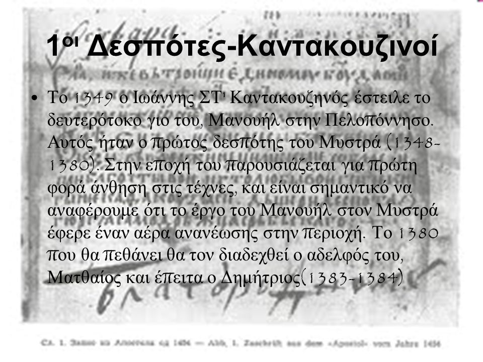 2 οι Δεσπότες-Παλαιολόγοι Στη συνέχεια όλοι οι δεσπότες θα ανήκουν στην οικογένεια των Παλαιολόγων, με πρώτο το Θεόδωρο Α (1384-1407), αδελφό του αυτοκράτορα Μανουήλ Β Παλαιολόγου και μετά από αυτόν το Θεόδωρο Β (1407-1443),δευτερότοκο γιο του Μανουήλ Β .