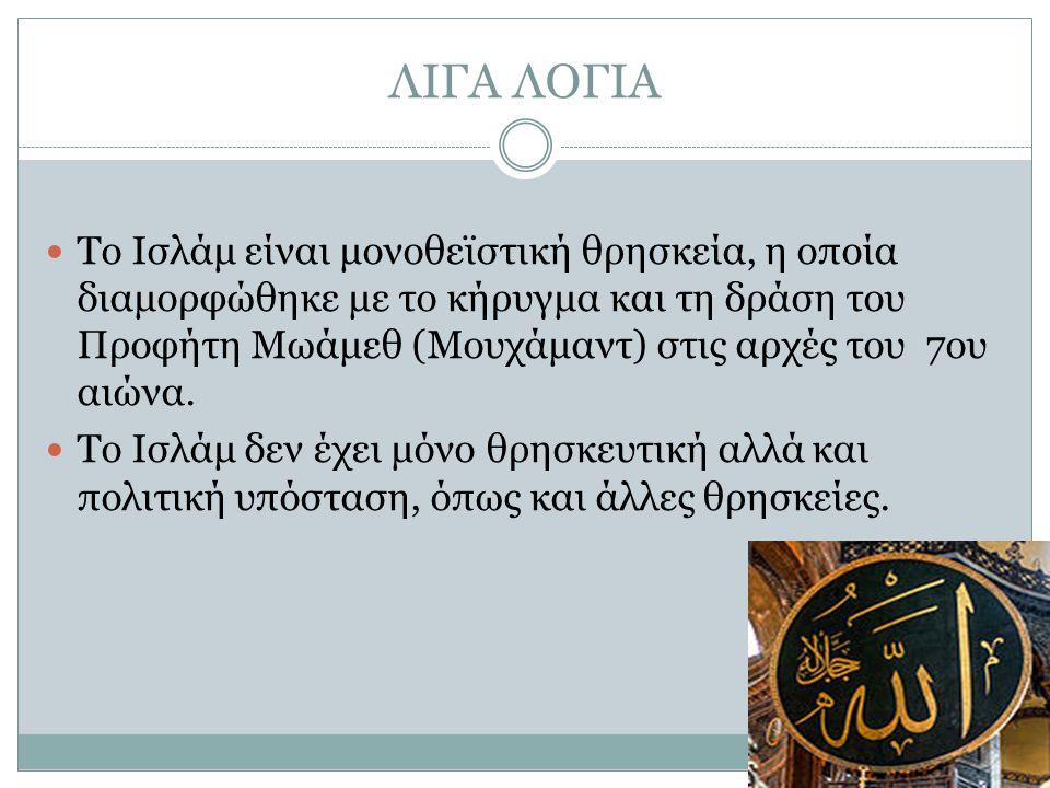 ΛΙΓΑ ΛΟΓΙΑ Το Ισλάμ είναι μονοθεϊστική θρησκεία, η οποία διαμορφώθηκε με το κήρυγμα και τη δράση του Προφήτη Μωάμεθ (Μουχάμαντ) στις αρχές του 7ου αιώ