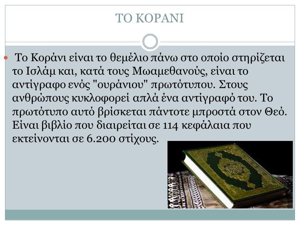 ΤΟ ΚΟΡΑΝΙ Το Κοράνι είναι το θεμέλιο πάνω στο οποίο στηρίζεται το Ισλάμ και, κατά τους Μωαμεθανούς, είναι το αντίγραφο ενός