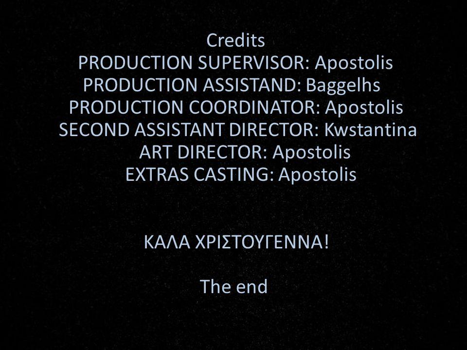 Credits PRODUCTION SUPERVISOR: Apostolis PRODUCTION ASSISTAND: Baggelhs PRODUCTION COORDINATOR: Apostolis SECOND ASSISTANT DIRECTOR: Kwstantina ART DI