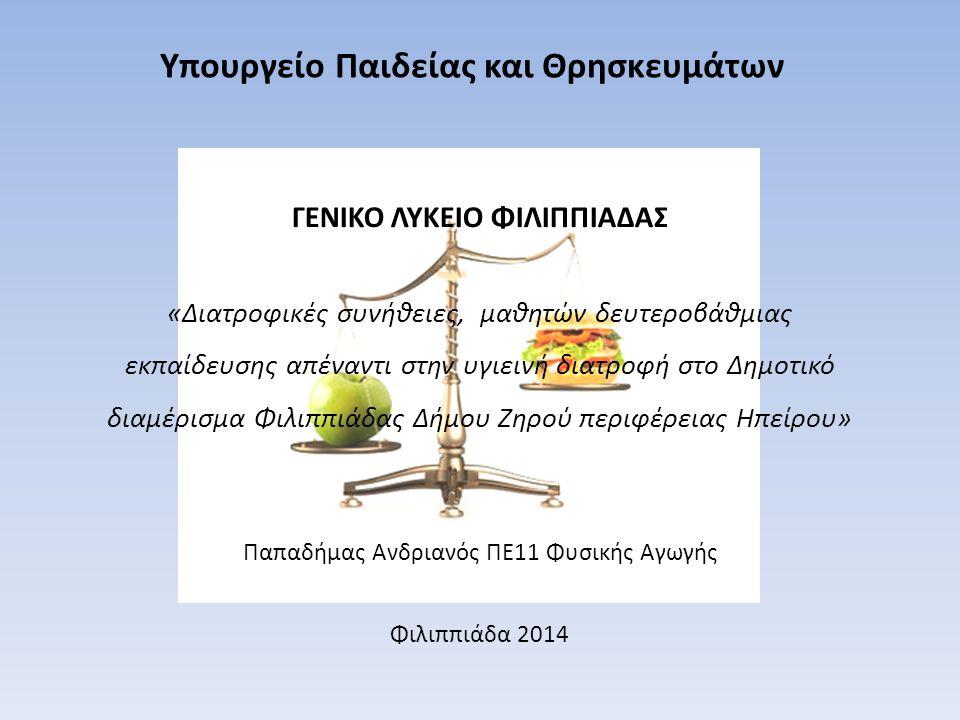 Υπουργείο Παιδείας και Θρησκευμάτων «Διατροφικές συνήθειες, μαθητών δευτεροβάθμιας εκπαίδευσης απέναντι στην υγιεινή διατροφή στο Δημοτικό διαμέρισμα Φιλιππιάδας Δήμου Ζηρού περιφέρειας Ηπείρου» Παπαδήμας Ανδριανός ΠΕ11 Φυσικής Αγωγής Φιλιππιάδα 2014 ΓΕΝΙΚΟ ΛΥΚΕΙΟ ΦΙΛΙΠΠΙΑΔΑΣ
