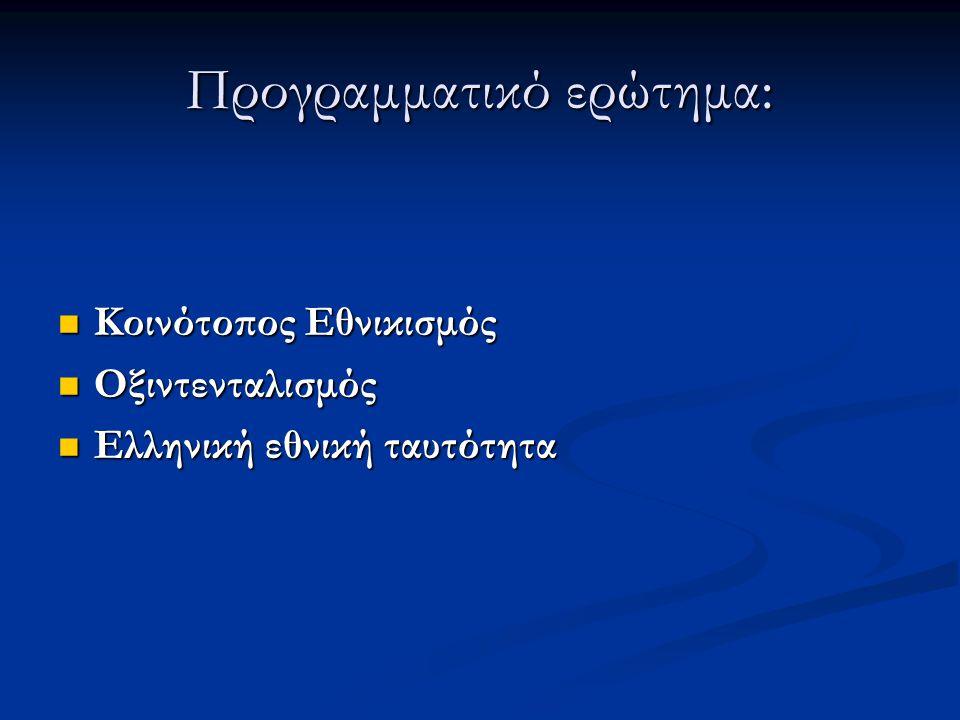 Προγραμματικό ερώτημα: Κοινότοπος Εθνικισμός Κοινότοπος Εθνικισμός Οξιντενταλισμός Οξιντενταλισμός Ελληνική εθνική ταυτότητα Ελληνική εθνική ταυτότητα