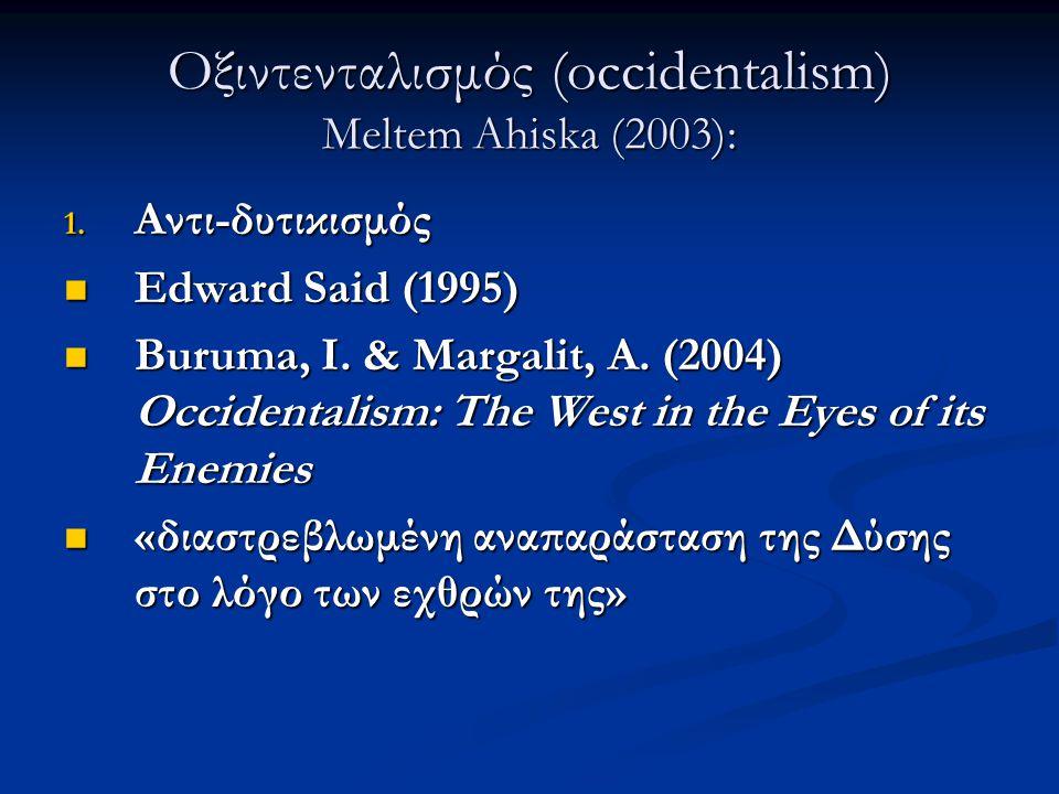 Οξιντενταλισμός (occidentalism) Meltem Ahiska (2003): 1. Αντι-δυτικισμός Edward Said (1995) Edward Said (1995) Buruma, I. & Margalit, A. (2004) Occide