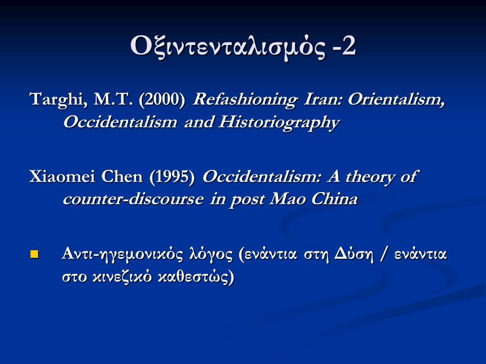 Οξιντενταλισμός -2 Targhi, Μ.Τ. (2000) Refashioning Iran: Orientalism, Occidentalism and Historiography Xiaomei Chen (1995) Occidentalism: A theory of