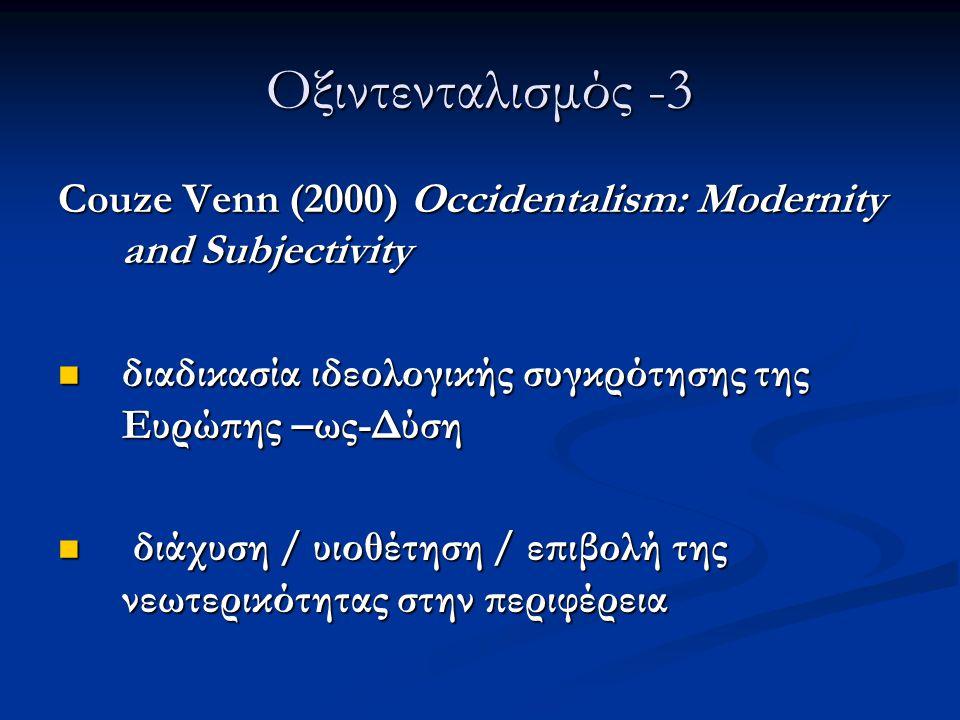 Οξιντενταλισμός -3 Couze Venn (2000) Occidentalism: Modernity and Subjectivity διαδικασία ιδεολογικής συγκρότησης της Ευρώπης –ως-Δύση διαδικασία ιδεο