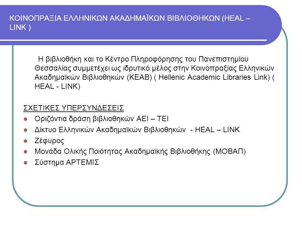 ΚΟΙΝΟΠΡΑΞΙΑ ΕΛΛΗΝΙΚΩΝ ΑΚΑΔΗΜΑΪΚΩΝ ΒΙΒΛΙΟΘΗΚΩΝ (HEAL – LINK ) Η βιβλιοθήκη και το Κέντρο Πληροφόρησης του Πανεπιστημίου Θεσσαλίας συμμετέχει ως ιδρυτικό μέλος στην Κοινοπραξίας Ελληνικών Ακαδημαϊκών Βιβλιοθηκών (ΚΕΑΒ) ( Hellenic Academic Libraries Link) ( HEAL - LINK) ΣΧΕΤΙΚΕΣ ΥΠΕΡΣΥΝΔΕΣΕΙΣ Οριζόντια δράση βιβλιοθηκών ΑΕΙ – ΤΕΙ Δίκτυο Ελληνικών Ακαδημαϊκών Βιβλιοθηκών - HEAL – LINK Ζέφυρος Μονάδα Ολικής Ποιότητας Ακαδημαϊκής Βιβλιοθήκης (ΜΟΒΑΠ) Σύστημα ΑΡΤΕΜΙΣ