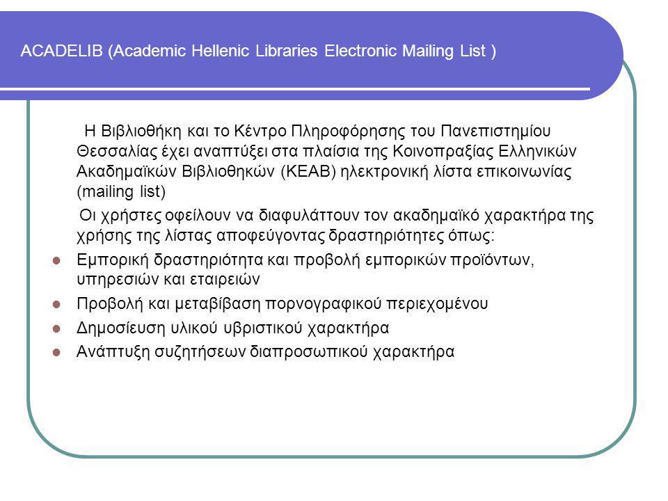 ACADELIB (Academic Hellenic Libraries Electronic Mailing List ) Η Βιβλιοθήκη και το Κέντρο Πληροφόρησης του Πανεπιστημίου Θεσσαλίας έχει αναπτύξει στα πλαίσια της Κοινοπραξίας Ελληνικών Ακαδημαϊκών Βιβλιοθηκών (ΚΕΑΒ) ηλεκτρονική λίστα επικοινωνίας (mailing list) Οι χρήστες οφείλουν να διαφυλάττουν τον ακαδημαϊκό χαρακτήρα της χρήσης της λίστας αποφεύγοντας δραστηριότητες όπως: Εμπορική δραστηριότητα και προβολή εμπορικών προϊόντων, υπηρεσιών και εταιρειών Προβολή και μεταβίβαση πορνογραφικού περιεχομένου Δημοσίευση υλικού υβριστικού χαρακτήρα Ανάπτυξη συζητήσεων διαπροσωπικού χαρακτήρα