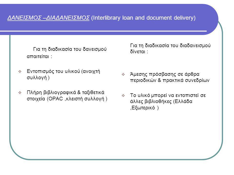 ΔΑΝΕΙΣΜΟΣ –ΔΙΑΔΑΝΕΙΣΜΟΣ (Interlibrary loan and document delivery) Για τη διαδικασία του δανεισμού απαιτείται :  Εντοπισμός του υλικού (ανοιχτή συλλογή )  Πλήρη βιβλιογραφικά & ταξιθετικά στοιχεία (OPAC,κλειστή συλλογή ) Για τη διαδικασία του διαδανεισμού δίνεται :  Άμεσης πρόσβασης σε άρθρα περιοδικών & πρακτικά συνεδρίων  Το υλικό μπορεί να εντοπιστεί σε άλλες βιβλιοθήκες (Ελλάδα,Εξωτερικό )