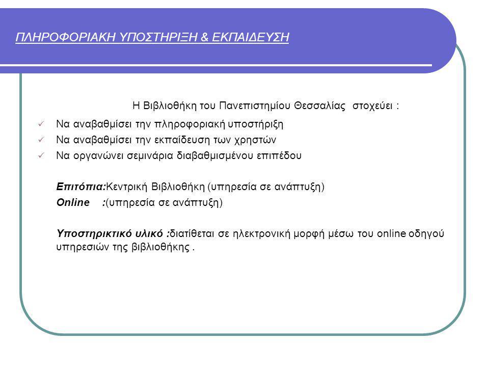 ΠΛΗΡΟΦΟΡΙΑΚΗ ΥΠΟΣΤΗΡΙΞΗ & ΕΚΠΑΙΔΕΥΣΗ Η Βιβλιοθήκη του Πανεπιστημίου Θεσσαλίας στοχεύει : Να αναβαθμίσει την πληροφοριακή υποστήριξη Να αναβαθμίσει την εκπαίδευση των χρηστών Να οργανώνει σεμινάρια διαβαθμισμένου επιπέδου Επιτόπια:Κεντρική Βιβλιοθήκη (υπηρεσία σε ανάπτυξη) Online :(υπηρεσία σε ανάπτυξη) Υποστηρικτικό υλικό :διατίθεται σε ηλεκτρονική μορφή μέσω του online οδηγού υπηρεσιών της βιβλιοθήκης.