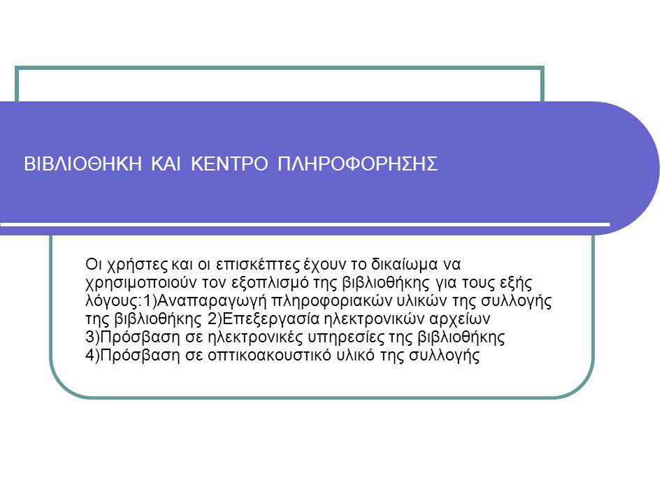 ΒΙΒΛΙΟΘΗΚΗ ΚΑΙ ΚΕΝΤΡΟ ΠΛΗΡΟΦΟΡΗΣΗΣ Οι χρήστες και οι επισκέπτες έχουν το δικαίωμα να χρησιμοποιούν τον εξοπλισμό της βιβλιοθήκης για τους εξής λόγους:1)Αναπαραγωγή πληροφοριακών υλικών της συλλογής της βιβλιοθήκης 2)Επεξεργασία ηλεκτρονικών αρχείων 3)Πρόσβαση σε ηλεκτρονικές υπηρεσίες της βιβλιοθήκης 4)Πρόσβαση σε οπτικοακουστικό υλικό της συλλογής
