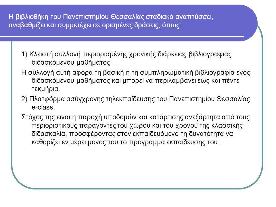 Η βιβλιοθήκη του Πανεπιστημίου Θεσσαλίας σταδιακά αναπτύσσει, αναβαθμίζει και συμμετέχει σε ορισμένες δράσεις, όπως: 1) Κλειστή συλλογή περιορισμένης χρονικής διάρκειας βιβλιογραφίας διδασκόμενου μαθήματος Η συλλογή αυτή αφορά τη βασική ή τη συμπληρωματική βιβλιογραφία ενός διδασκόμενου μαθήματος και μπορεί να περιλαμβάνει έως και πέντε τεκμήρια.