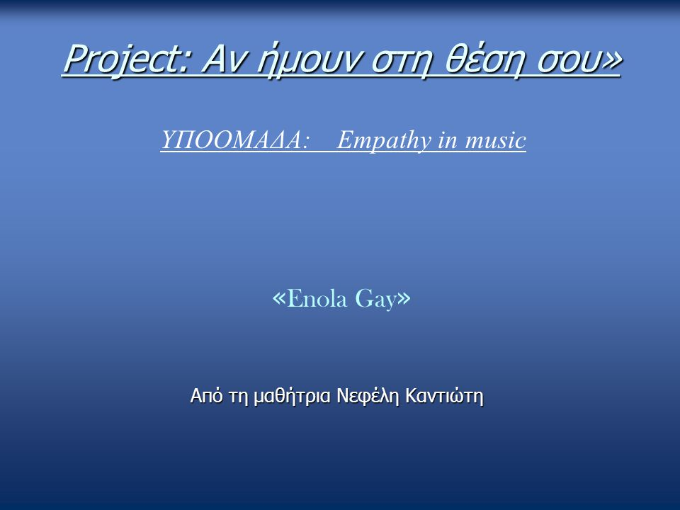 Project: Αν ήμουν στη θέση σου» « Enola Gay » Από τη μαθήτρια Νεφέλη Καντιώτη ΥΠΟΟΜΑΔΑ: Empathy in music