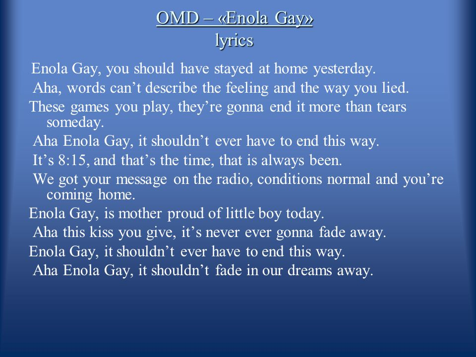 OMD – «Enola Gay» lyrics Enola Gay, you should have stayed at home yesterday. Aha, words can't describe the feeling and the way you lied. These games