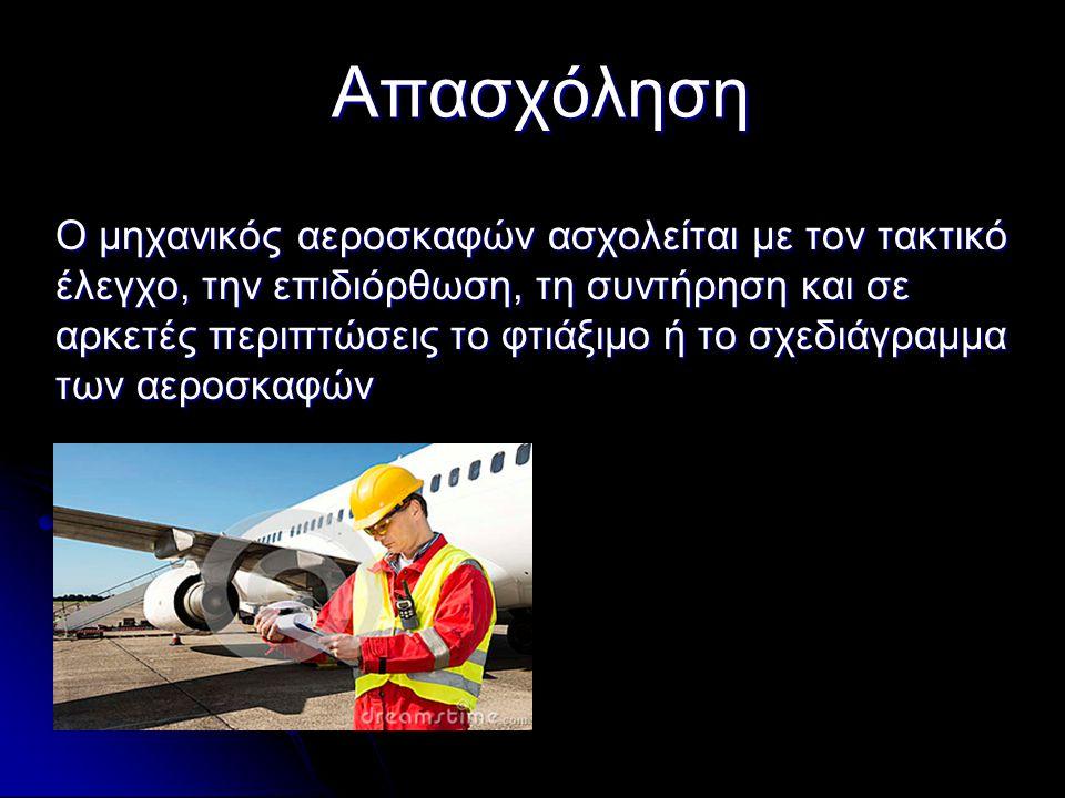 Απασχόληση Ο μηχανικός αεροσκαφών ασχολείται με τον τακτικό έλεγχο, την επιδιόρθωση, τη συντήρηση και σε αρκετές περιπτώσεις το φτιάξιμο ή το σχεδιάγρ
