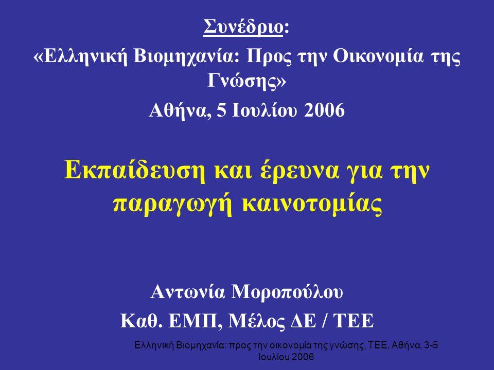 Ελληνική Βιομηχανία: προς την οικονομία της γνώσης, ΤΕΕ, Αθήνα, 3-5 Ιουλίου 2006 Εκπαίδευση και έρευνα για την παραγωγή καινοτομίας Αντωνία Μοροπούλου