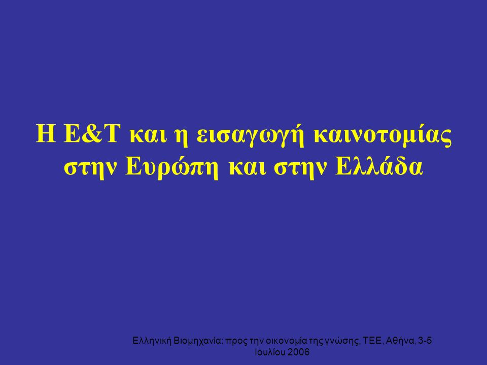 Ελληνική Βιομηχανία: προς την οικονομία της γνώσης, ΤΕΕ, Αθήνα, 3-5 Ιουλίου 2006 Η Ε&Τ και η εισαγωγή καινοτομίας στην Ευρώπη και στην Ελλάδα