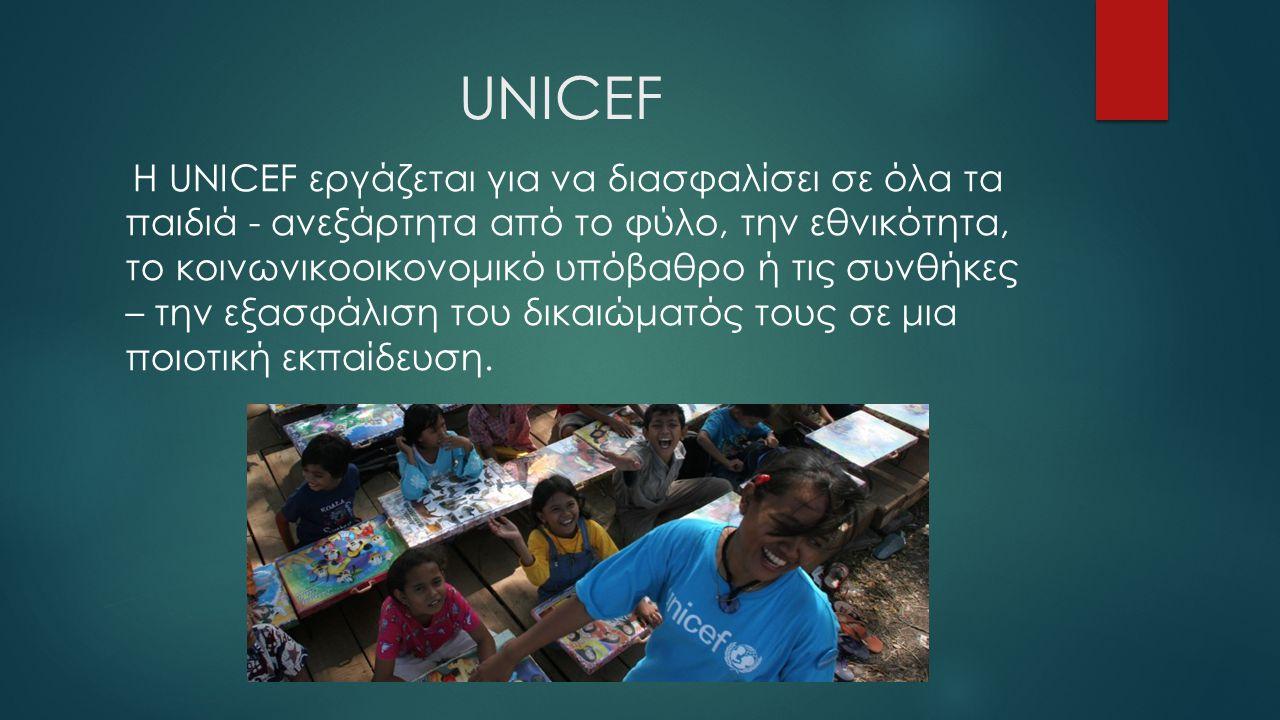 UNICEF Η UNICEF εργάζεται για να διασφαλίσει σε όλα τα παιδιά - ανεξάρτητα από το φύλο, την εθνικότητα, το κοινωνικοοικονομικό υπόβαθρο ή τις συνθήκες
