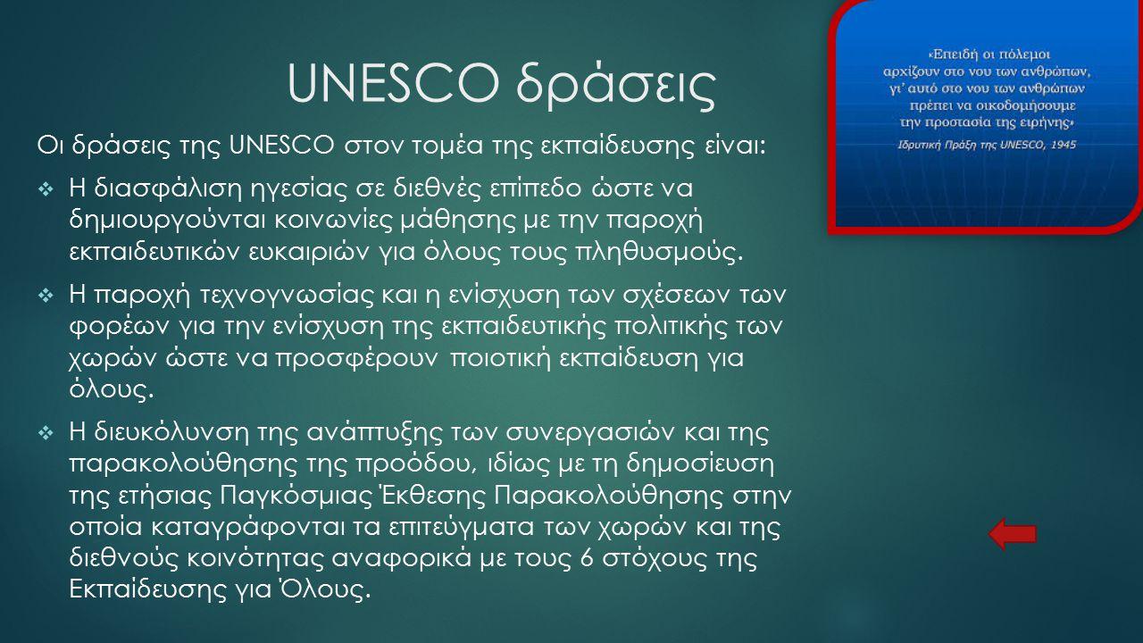 UNESCO δράσεις Οι δράσεις της UNESCO στον τομέα της εκπαίδευσης είναι:  Η διασφάλιση ηγεσίας σε διεθνές επίπεδο ώστε να δημιουργούνται κοινωνίες μάθη