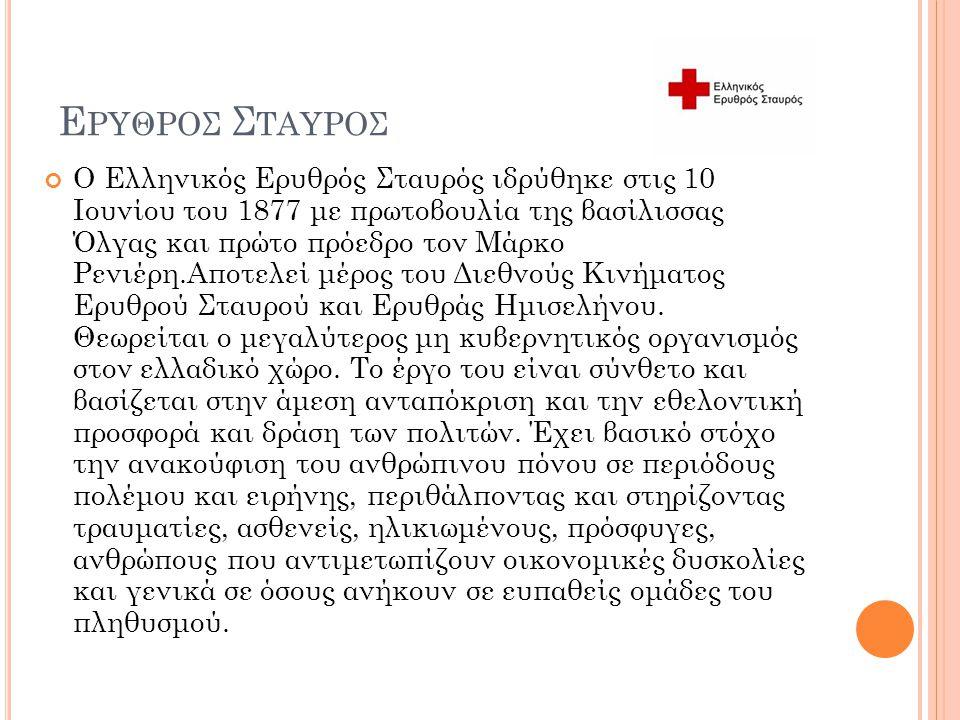 Ε ΡΥΘΡΟΣ Σ ΤΑΥΡΟΣ Ο Ελληνικός Ερυθρός Σταυρός ιδρύθηκε στις 10 Ιουνίου του 1877 με πρωτοβουλία της βασίλισσας Όλγας και πρώτο πρόεδρο τον Μάρκο Ρενιέρ