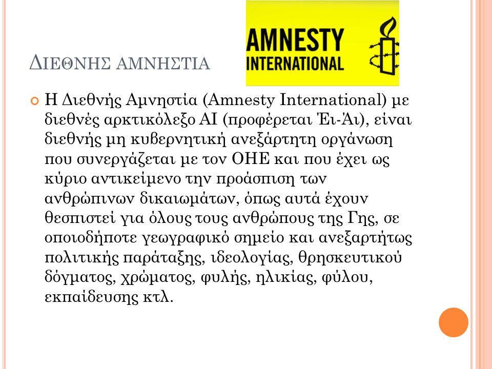 Δ ΙΕΘΝΗΣ ΑΜΝΗΣΤΙΑ Η Διεθνής Αμνηστία (Amnesty International) με διεθνές αρκτικόλεξο ΑΙ (προφέρεται Έι-Άι), είναι διεθνής μη κυβερνητική ανεξάρτητη οργάνωση που συνεργάζεται με τον ΟΗΕ και που έχει ως κύριο αντικείμενο την προάσπιση των ανθρώπινων δικαιωμάτων, όπως αυτά έχουν θεσπιστεί για όλους τους ανθρώπους της Γης, σε οποιοδήποτε γεωγραφικό σημείο και ανεξαρτήτως πολιτικής παράταξης, ιδεολογίας, θρησκευτικού δόγματος, χρώματος, φυλής, ηλικίας, φύλου, εκπαίδευσης κτλ.
