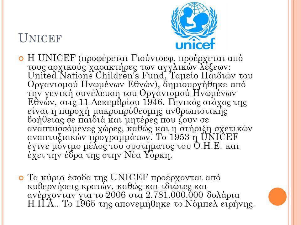 U NICEF Η UNICEF (προφέρεται Γιούνισεφ, προέρχεται από τους αρχικούς χαρακτήρες των αγγλικών λέξεων: United Nations Children s Fund, Ταμείο Παιδιών του Οργανισμού Ηνωμένων Εθνών), δημιουργήθηκε από την γενική συνέλευση του Οργανισμού Ηνωμένων Εθνών, στις 11 Δεκεμβρίου 1946.