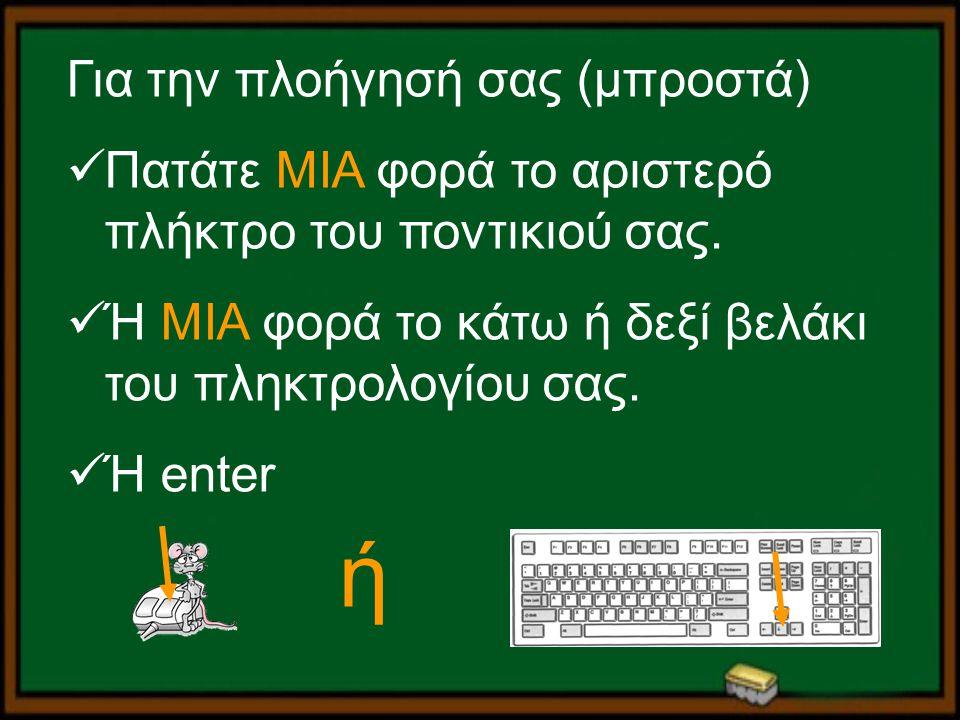 Για την πλοήγησή σας (μπροστά) Πατάτε ΜΙΑ φορά το αριστερό πλήκτρο του ποντικιού σας. Ή ΜΙΑ φορά το κάτω ή δεξί βελάκι του πληκτρολογίου σας. Ή enter
