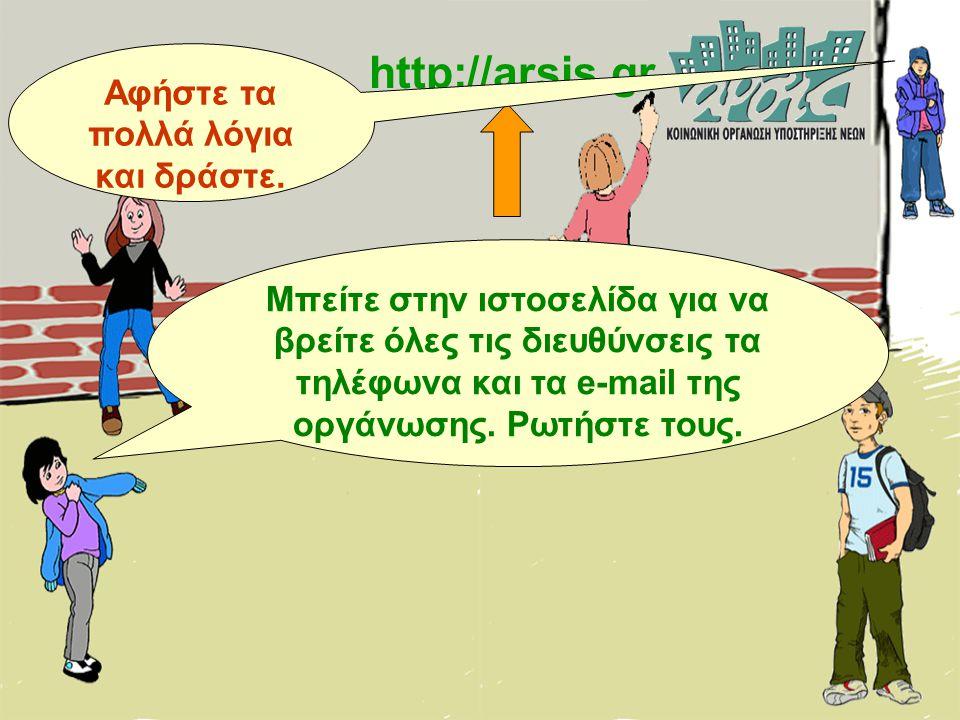 http://arsis.gr Μπείτε στην ιστοσελίδα για να βρείτε όλες τις διευθύνσεις τα τηλέφωνα και τα e-mail της οργάνωσης. Ρωτήστε τους. Αφήστε τα πολλά λόγια