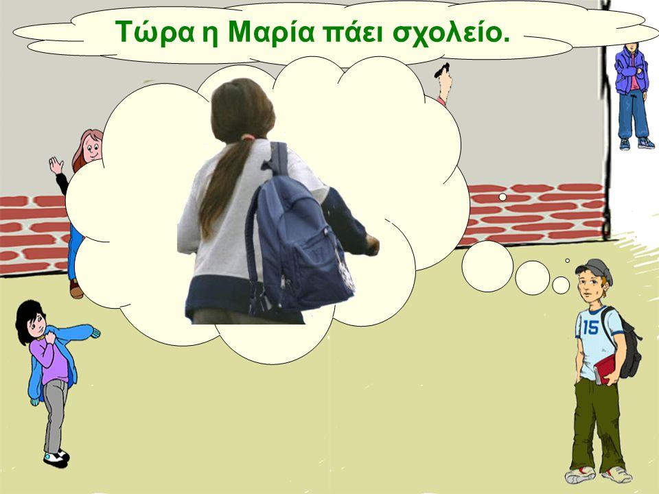 Τώρα η Μαρία πάει σχολείο.
