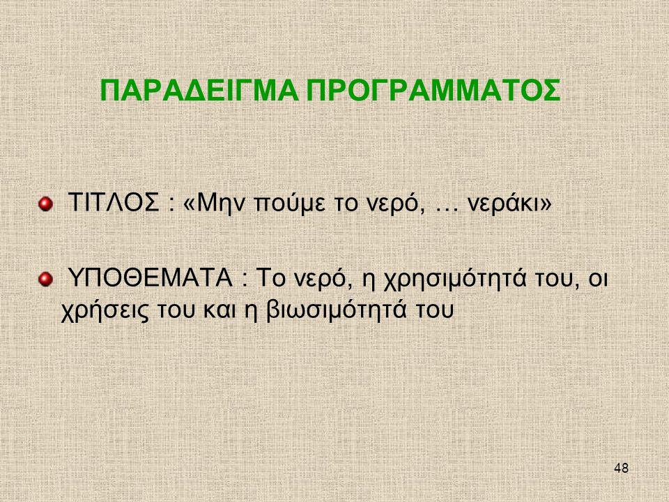 48 ΠΑΡΑΔΕΙΓΜΑ ΠΡΟΓΡΑΜΜΑΤΟΣ ΤΙΤΛΟΣ : «Μην πούμε το νερό, … νεράκι» ΥΠΟΘΕΜΑΤΑ : Το νερό, η χρησιμότητά του, οι χρήσεις του και η βιωσιμότητά του