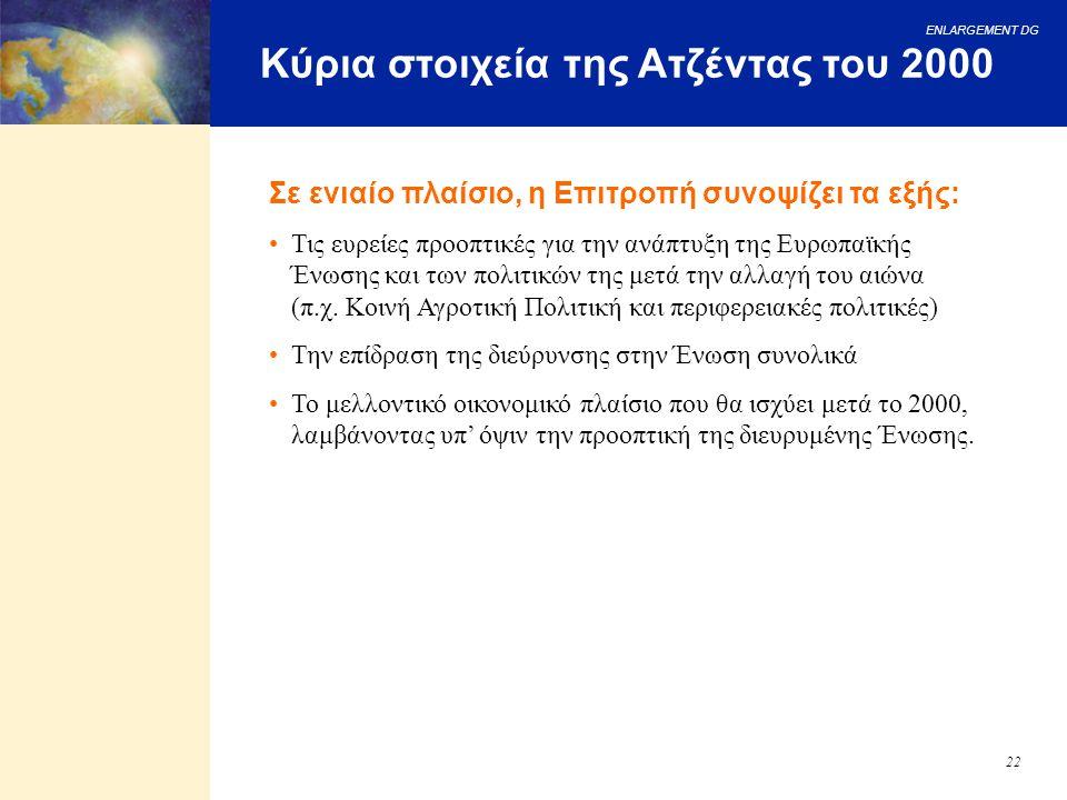 ENLARGEMENT DG 22 Κύρια στοιχεία της Ατζέντας του 2000 Σε ενιαίο πλαίσιο, η Επιτροπή συνοψίζει τα εξής: Τις ευρείες προοπτικές για την ανάπτυξη της Ευ
