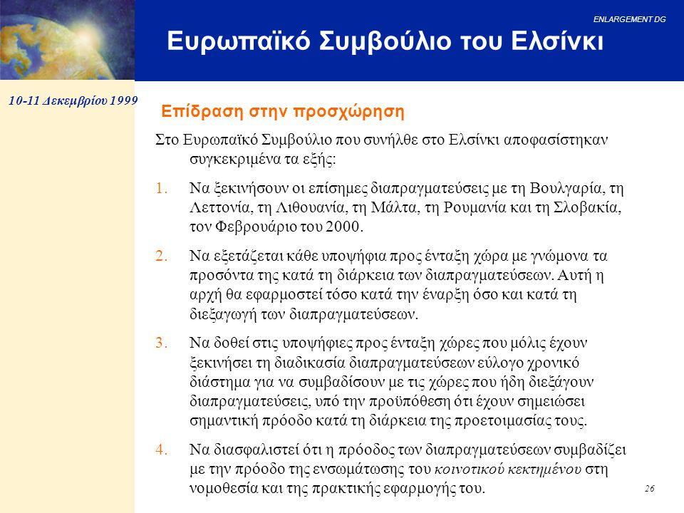 ENLARGEMENT DG 26 Ευρωπαϊκό Συμβούλιο του Ελσίνκι Στο Ευρωπαϊκό Συμβούλιο που συνήλθε στο Ελσίνκι αποφασίστηκαν συγκεκριμένα τα εξής: 1.Να ξεκινήσουν