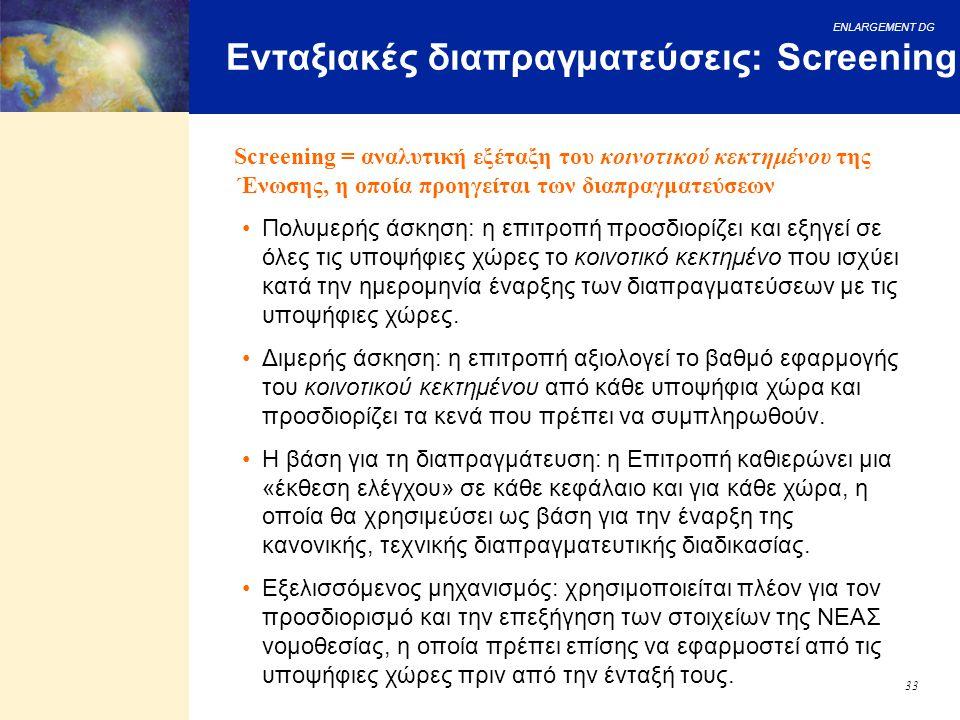 ENLARGEMENT DG 33 Ενταξιακές διαπραγματεύσεις: Screening Πολυμερής άσκηση: η επιτροπή προσδιορίζει και εξηγεί σε όλες τις υποψήφιες χώρες το κοινοτικό