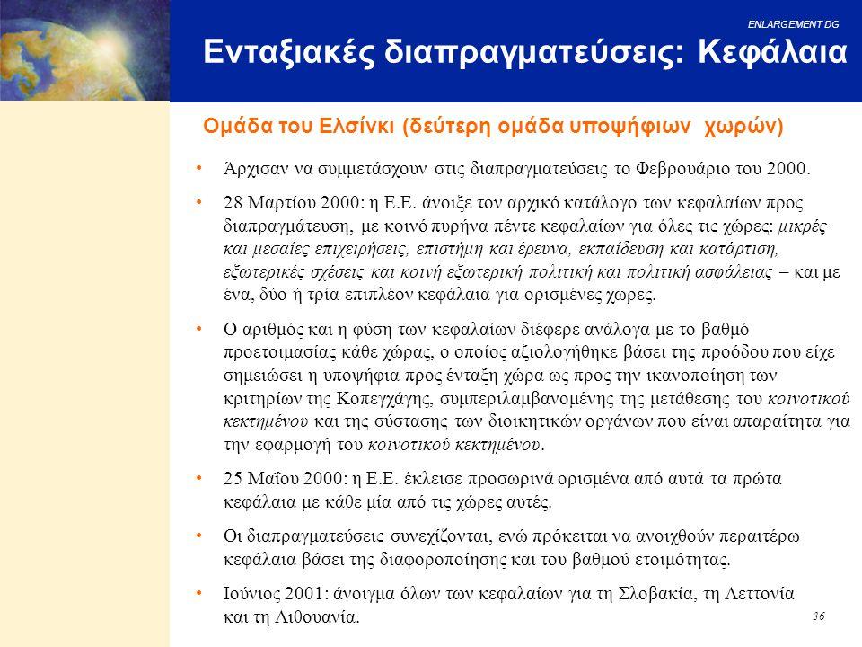 ENLARGEMENT DG 36 Ενταξιακές διαπραγματεύσεις: Κεφάλαια Ομάδα του Ελσίνκι (δεύτερη ομάδα υποψήφιων χωρών) Άρχισαν να συμμετάσχουν στις διαπραγματεύσει