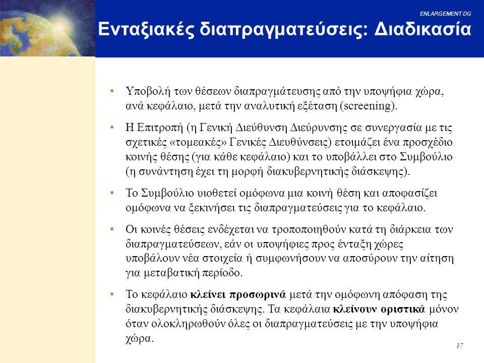 ENLARGEMENT DG 37 Ενταξιακές διαπραγματεύσεις: Διαδικασία Υποβολή των θέσεων διαπραγμάτευσης από την υποψήφια χώρα, ανά κεφάλαιο, μετά την αναλυτική ε