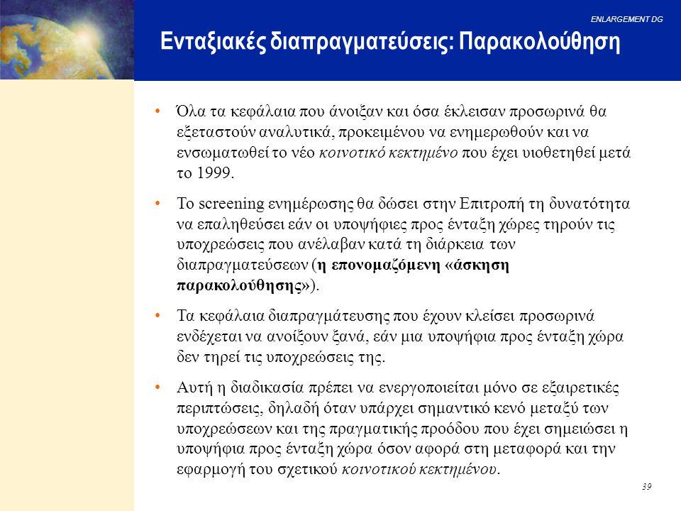 ENLARGEMENT DG 39 Ενταξιακές διαπραγματεύσεις: Παρακολούθηση Όλα τα κεφάλαια που άνοιξαν και όσα έκλεισαν προσωρινά θα εξεταστούν αναλυτικά, προκειμέν