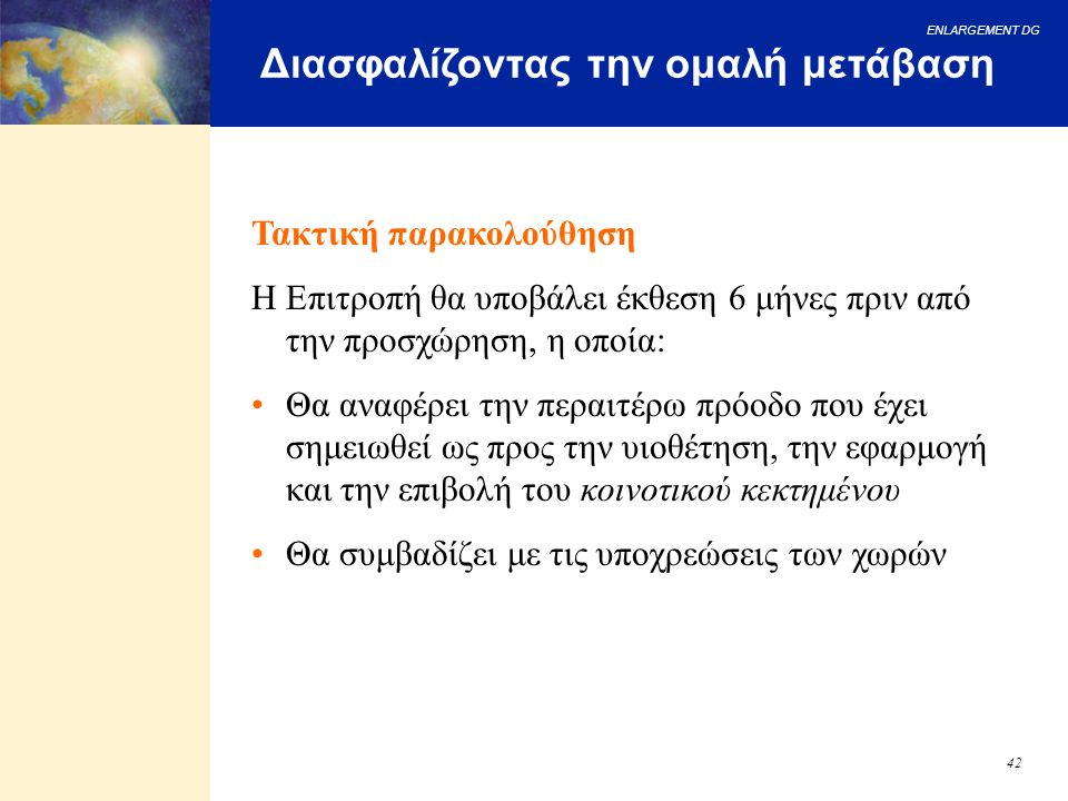 ENLARGEMENT DG 42 Διασφαλίζοντας την ομαλή μετάβαση Τακτική παρακολούθηση Η Επιτροπή θα υποβάλει έκθεση 6 μήνες πριν από την προσχώρηση, η οποία: Θα α