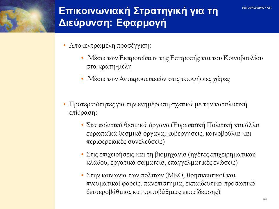 ENLARGEMENT DG 68 Επικοινωνιακή Στρατηγική για τη Διεύρυνση: Εφαρμογή Αποκεντρωμένη προσέγγιση: Μέσω των Εκπροσώπων της Επιτροπής και του Κοινοβουλίου