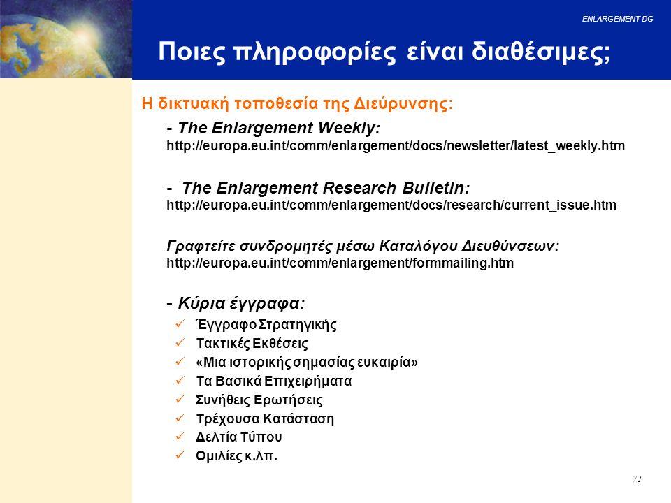 ENLARGEMENT DG 71 Ποιες πληροφορίες είναι διαθέσιμες; Η δικτυακή τοποθεσία της Διεύρυνσης: - The Enlargement Weekly: http://europa.eu.int/comm/enlarge
