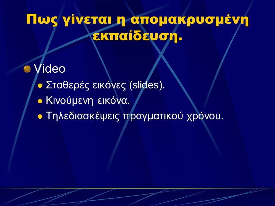 Πως γίνεται η απομακρυσμένη εκπαίδευση. Video Σταθερές εικόνες (slides). Κινούμενη εικόνα. Τηλεδιασκέψεις πραγματικού χρόνου.