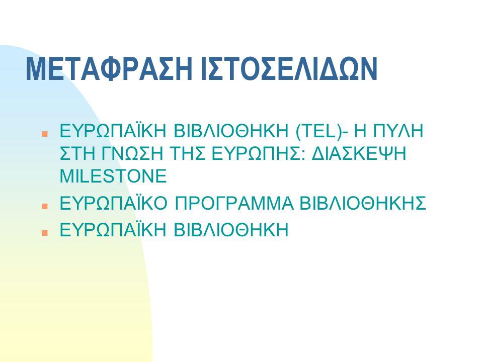 ΜΕΤΑΦΡΑΣΗ ΙΣΤΟΣΕΛΙΔΩΝ n ΕΥΡΩΠΑΪΚΗ ΒΙΒΛΙΟΘΗΚΗ (TEL)- Η ΠΥΛΗ ΣΤΗ ΓΝΩΣΗ ΤΗΣ ΕΥΡΩΠΗΣ: ΔΙΑΣΚΕΨΗ MILESTONE n ΕΥΡΩΠΑΪΚΟ ΠΡΟΓΡΑΜΜΑ ΒΙΒΛΙΟΘΗΚΗΣ n ΕΥΡΩΠΑΪΚΗ ΒΙΒ