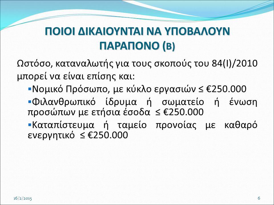 ΠΟΙΟΙ ΔΙΚΑΙΟΥΝΤΑΙ ΝΑ ΥΠΟΒΑΛΟΥΝ ΠΑΡΑΠΟΝΟ ( Β) Ωστόσο, καταναλωτής για τους σκοπούς του 84(Ι)/2010 μπορεί να είναι επίσης και:  Νομικό Πρόσωπο, με κύκλο εργασιών ≤ €250.000  Φιλανθρωπικό ίδρυμα ή σωματείο ή ένωση προσώπων με ετήσια έσοδα ≤ €250.000  Καταπίστευμα ή ταμείο προνοίας με καθαρό ενεργητικό ≤ €250.000 16/2/20156