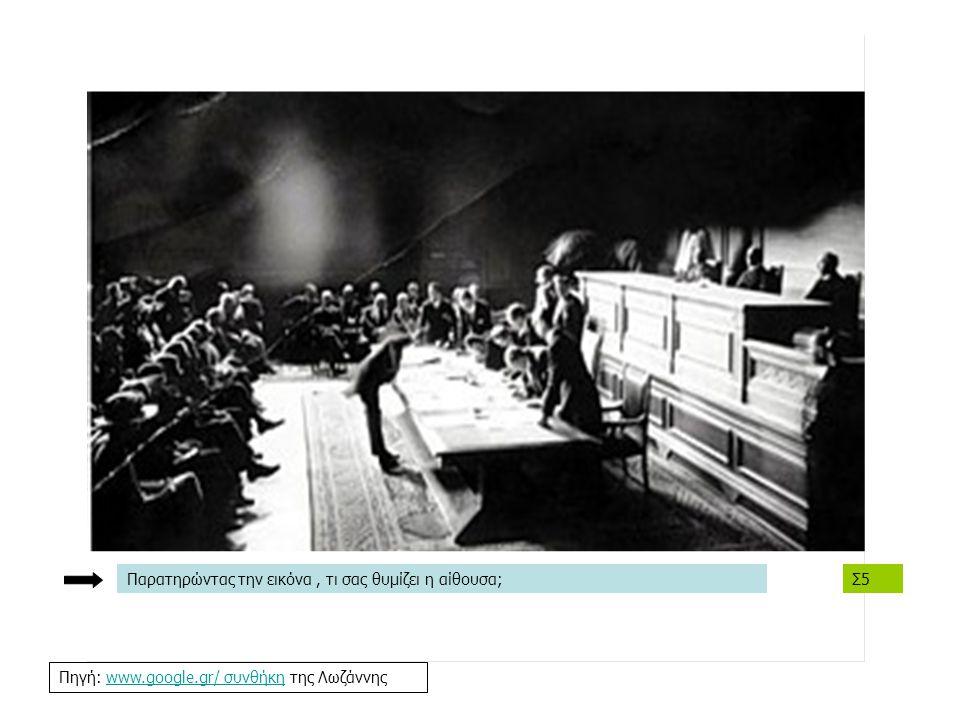 Σ5 Πηγή: www.google.gr/ συνθήκη της Λωζάννηςwww.google.gr/ συνθήκη Παρατηρώντας την εικόνα, τι σας θυμίζει η αίθουσα;