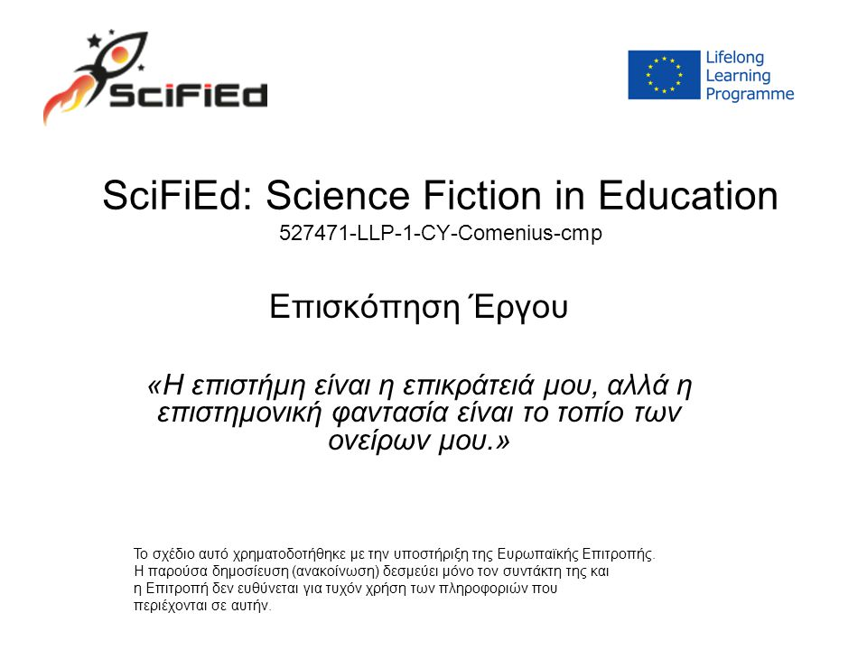 SciFiEd: Science Fiction in Education 527471-LLP-1-CY-Comenius-cmp Επισκόπηση Έργου «Η επιστήμη είναι η επικράτειά μου, αλλά η επιστημονική φαντασία είναι το τοπίο των ονείρων μου.» Το σχέδιο αυτό χρηματοδοτήθηκε με την υποστήριξη της Ευρωπαϊκής Επιτροπής.