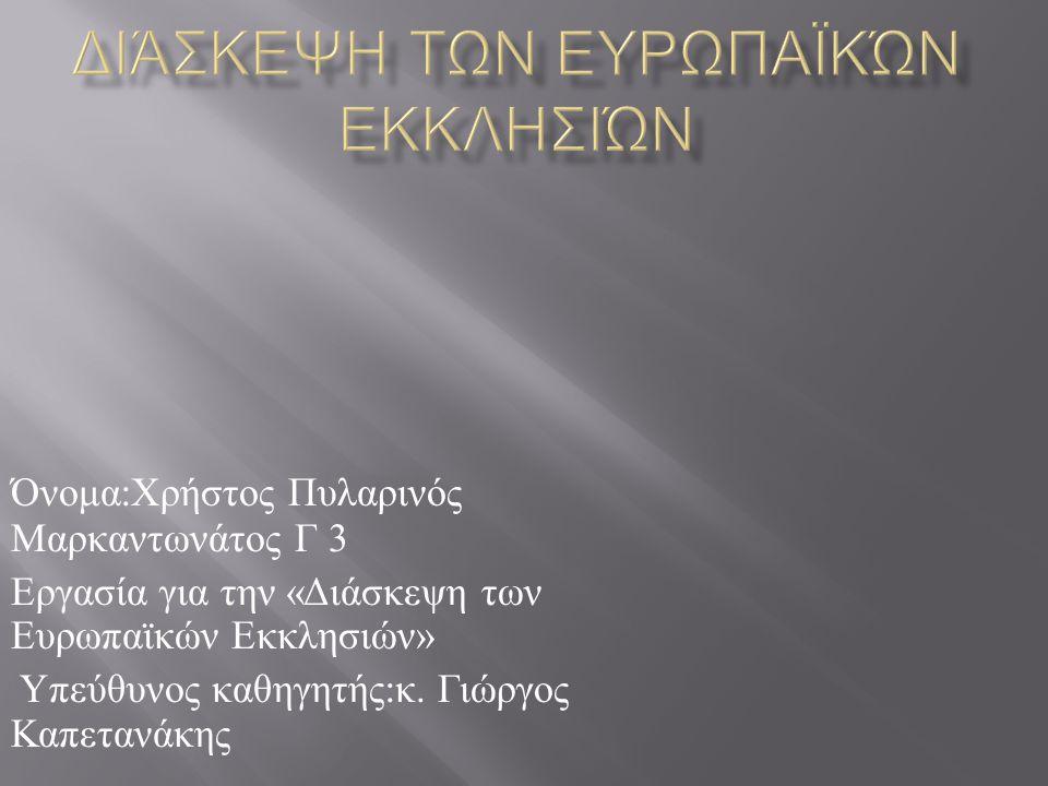 Όνομα : Χρήστος Πυλαρινός Μαρκαντωνάτος Γ 3 Εργασία για την « Διάσκεψη των Ευρωπαϊκών Εκκλησιών » Υπεύθυνος καθηγητής : κ.
