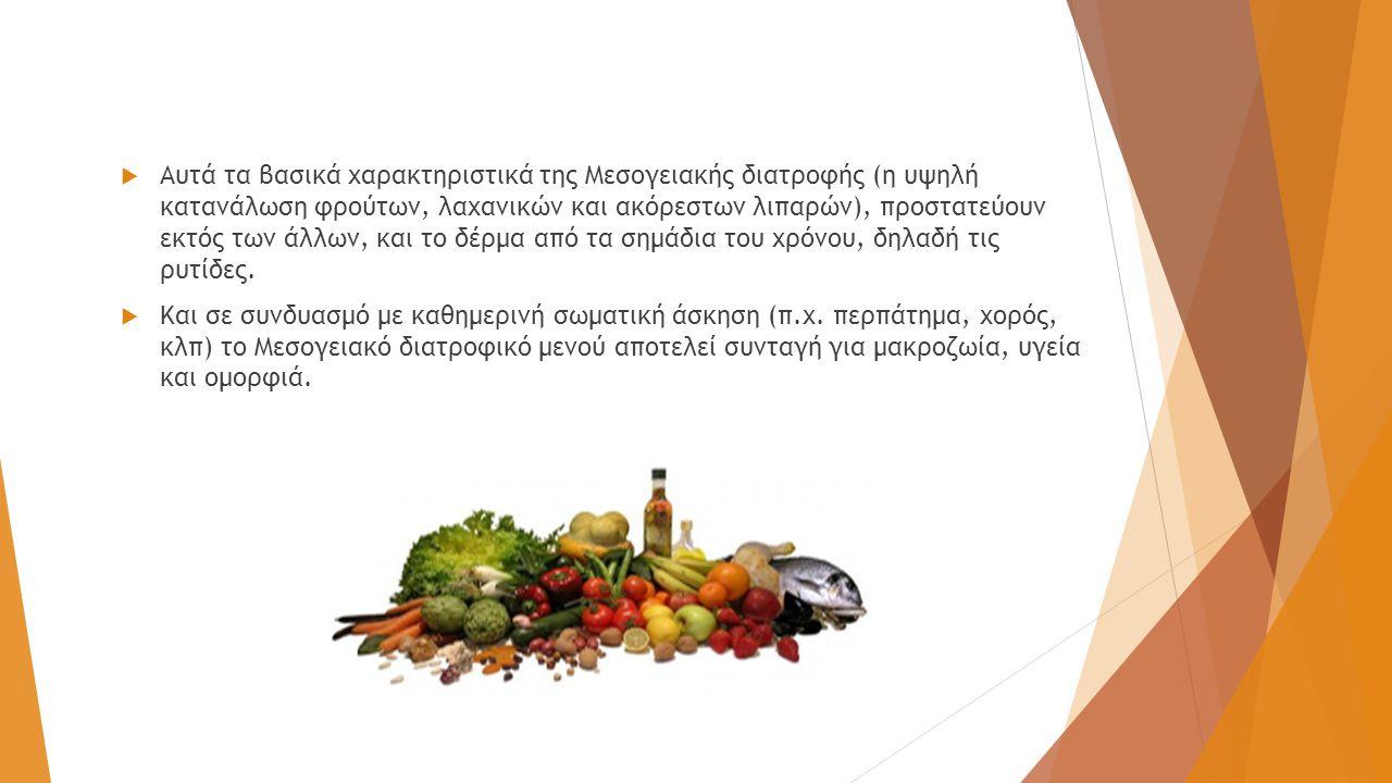  Αυτά τα βασικά χαρακτηριστικά της Μεσογειακής διατροφής (η υψηλή κατανάλωση φρούτων, λαχανικών και ακόρεστων λιπαρών), προστατεύουν εκτός των άλλων, και το δέρμα από τα σημάδια του χρόνου, δηλαδή τις ρυτίδες.