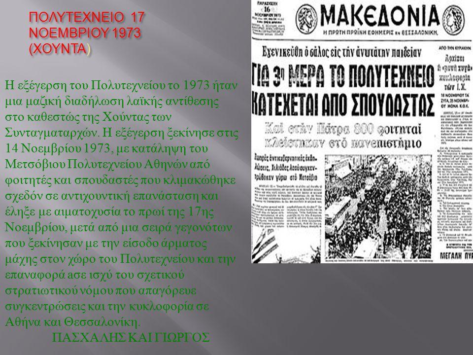 ΠΟΛΥΤΕΧΝΕΙΟ 17 ΝΟΕΜΒΡΙΟΥ 1973 ( ΧΟΥΝΤΑ ) Η εξέγερση του Πολυτεχνείου το 1973 ήταν μια μαζική διαδήλωση λαϊκής αντίθεσης στο καθεστώς της Χούντας των Σ