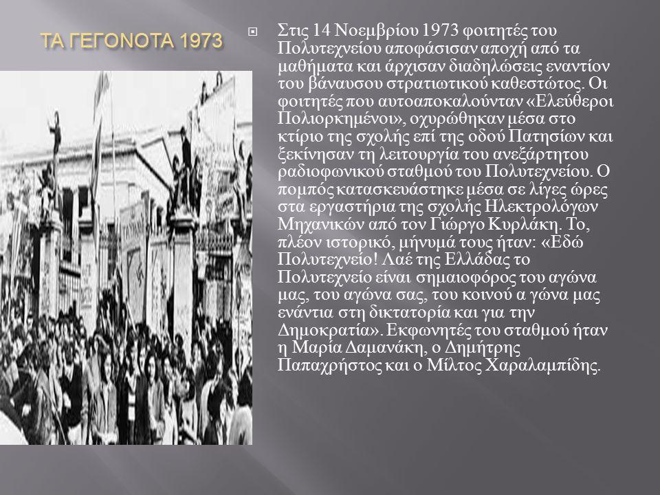 ΤΑ ΓΕΓΟΝΟΤΑ 1973  Στις 14 Νοεμβρίου 1973 φοιτητές του Πολυτεχνείου αποφάσισαν αποχή από τα μαθήματα και άρχισαν διαδηλώσεις εναντίον του βάναυσου στρ
